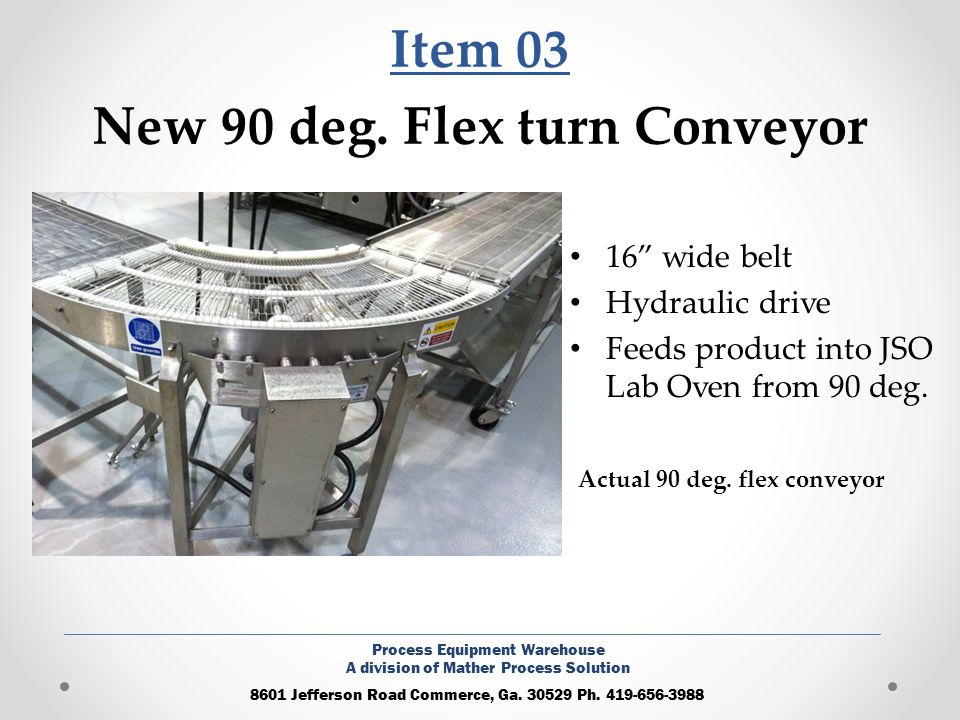 Item 04 New 16 x 8 Feed Conveyor 16 wide belt 8 Long Hydraulic Drive Transfers product from fryer to JSO Oven 8601 Jefferson Road Commerce, Ga.