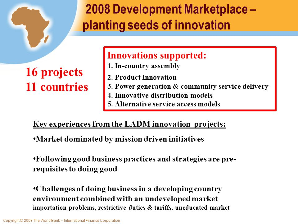 Copyright © 2008 The World Bank – International Finance Corporation 2008 Development Marketplace – planting seeds of innovation Innovations supported: 1.In-country assembly 2.Product Innovation 3.Power generation & community service delivery 4.Innovative distribution models 5.Alternative service access models Key experiences from the LADM innovation projects: Market dominated by mission driven initiatives Following good business practices and strategies are pre- requisites to doing good Challenges of doing business in a developing country environment combined with an undeveloped market importation problems, restrictive duties & tariffs, uneducated market 16 projects 11 countries
