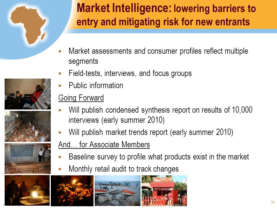 Copyright © 2008 The World Bank – International Finance Corporation 19 Market Intelligence: lowering barriers to entry and mitigating risk for new entrants Market assessments and consumer profiles reflect multiple segments Field-tests, interviews, and focus groups Public information Going Forward Will publish condensed synthesis report on results of 10,000 interviews (early summer 2010) Will publish market trends report (early summer 2010) And… for Associate Members Baseline survey to profile what products exist in the market Monthly retail audit to track changes