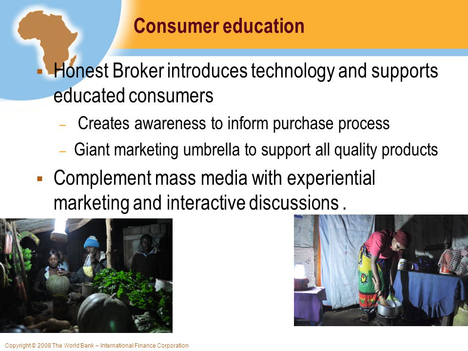 Copyright © 2008 The World Bank – International Finance Corporation Consumer education Honest Broker introduces technology and supports educated consu