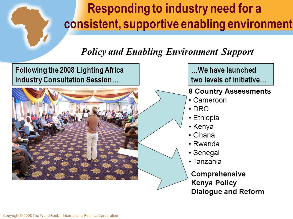 Copyright © 2008 The World Bank – International Finance Corporation Responding to industry need for a consistent, supportive enabling environment 8 Country Assessments Cameroon DRC Ethiopia Kenya Ghana Rwanda Senegal Tanzania Comprehensive Kenya Policy Dialogue and Reform Following the 2008 Lighting Africa Industry Consultation Session… …We have launched two levels of initiative… Policy and Enabling Environment Support
