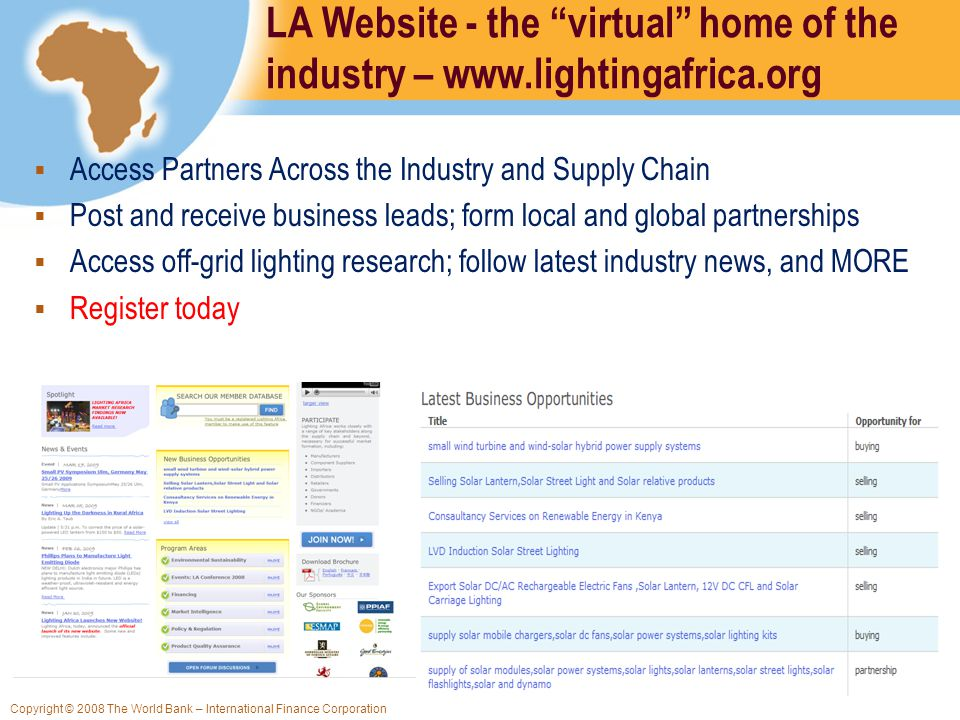 Copyright © 2008 The World Bank – International Finance Corporation LA Website - the virtual home of the industry – www.lightingafrica.org Access Partners Across the Industry and Supply Chain Post and receive business leads; form local and global partnerships Access off-grid lighting research; follow latest industry news, and MORE Register today