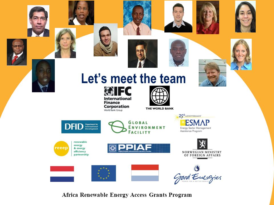 Copyright © 2008 The World Bank – International Finance Corporation Africa Renewable Energy Access Grants Program Lets meet the team