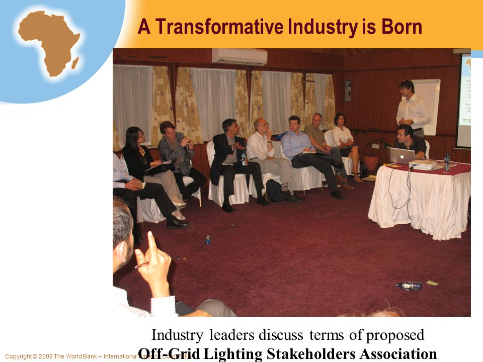 Copyright © 2008 The World Bank – International Finance Corporation A Transformative Industry is Born Industry leaders discuss terms of proposed Off-Grid Lighting Stakeholders Association