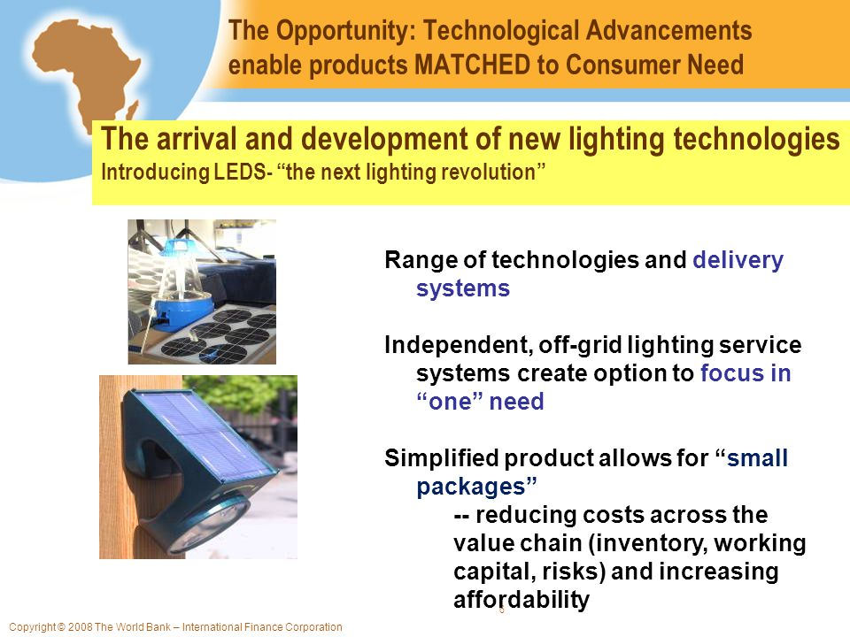 Copyright © 2008 The World Bank – International Finance Corporation 6 The Opportunity: Technological Advancements enable products MATCHED to Consumer Need The arrival and development of new lighting technologies Introducing LEDS- the next lighting revolution Range of technologies and delivery systems Independent, off-grid lighting service systems create option to focus in one need Simplified product allows for small packages -- reducing costs across the value chain (inventory, working capital, risks) and increasing affordability