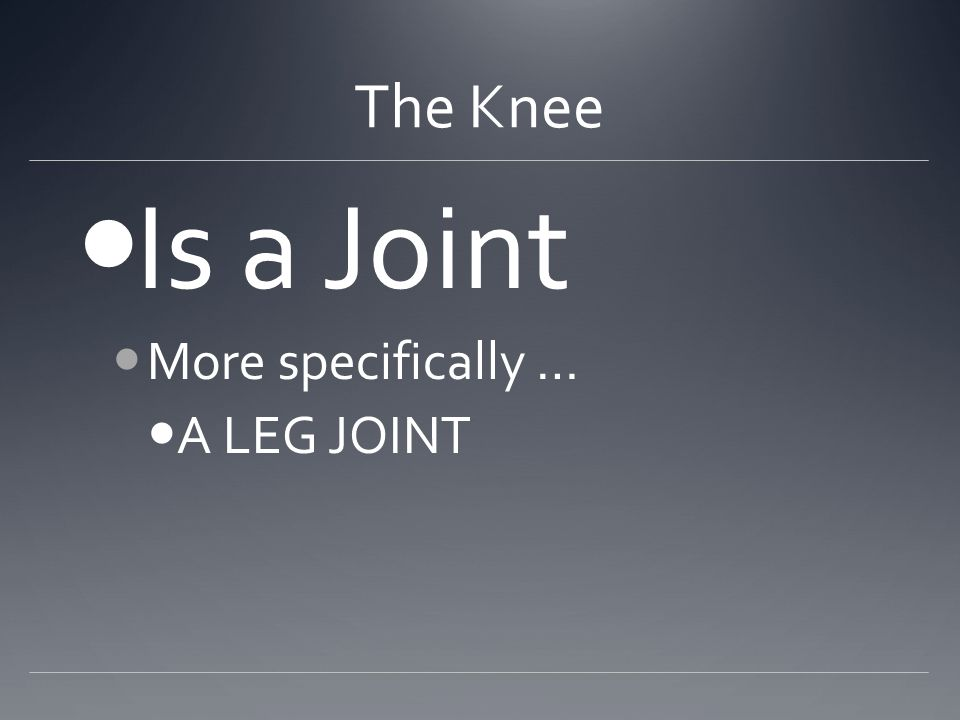 The Knee Is a Joint More specifically … A LEG JOINT