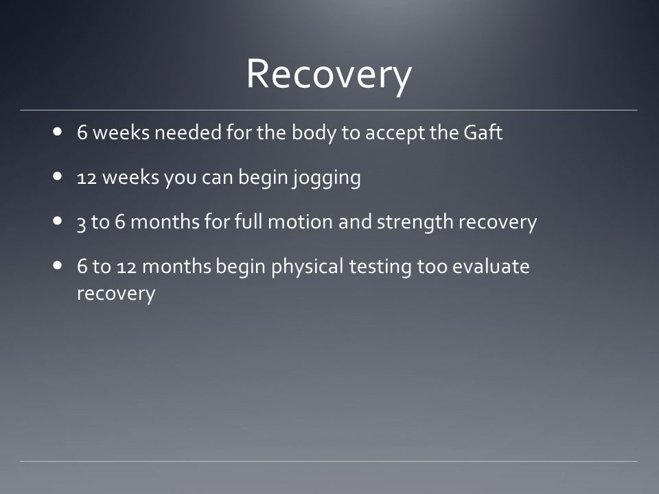 Recovery 6 weeks needed for the body to accept the Gaft 12 weeks you can begin jogging 3 to 6 months for full motion and strength recovery 6 to 12 mon