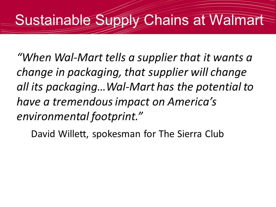 Sustainable Supply Chains at Walmart When Wal-Mart tells a supplier that it wants a change in packaging, that supplier will change all its packaging…Wal-Mart has the potential to have a tremendous impact on Americas environmental footprint.
