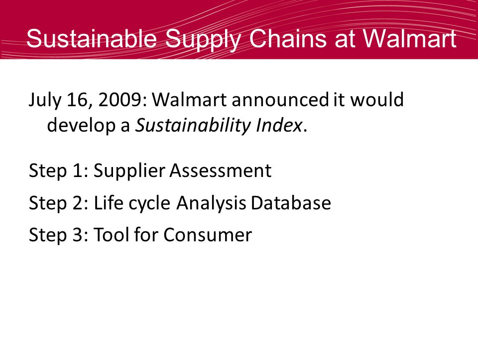 Sustainable Supply Chains at Walmart July 16, 2009: Walmart announced it would develop a Sustainability Index.