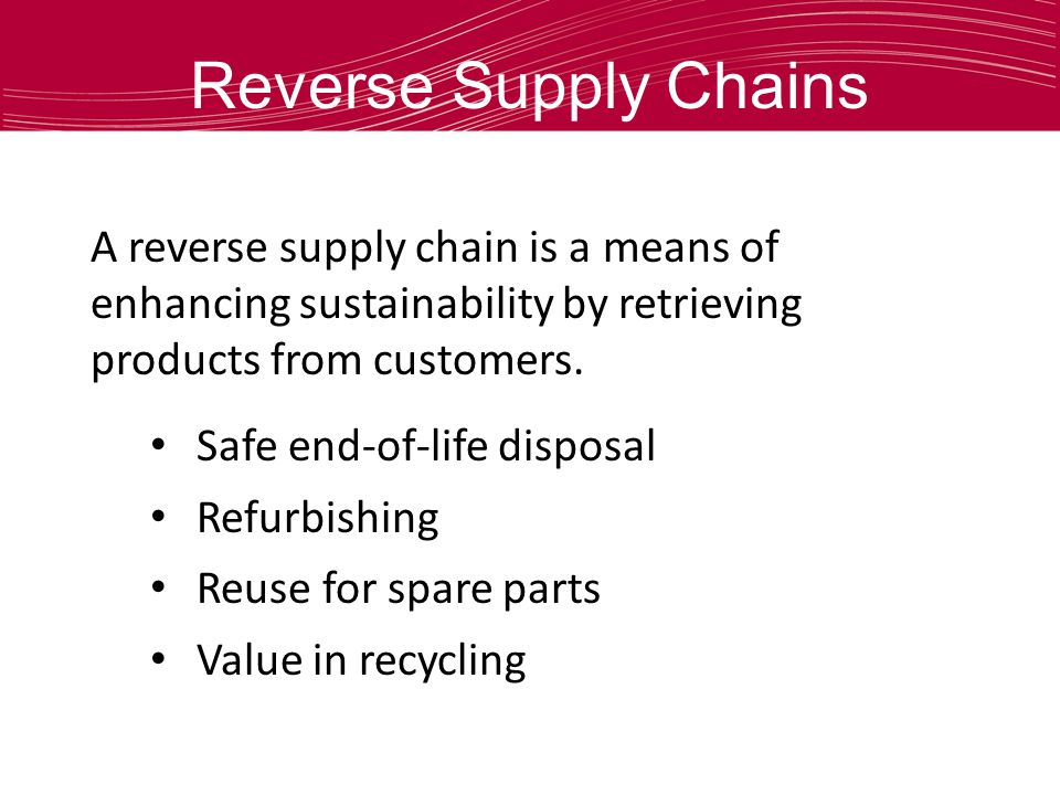 Reverse Supply Chains A reverse supply chain is a means of enhancing sustainability by retrieving products from customers. Safe end-of-life disposal R