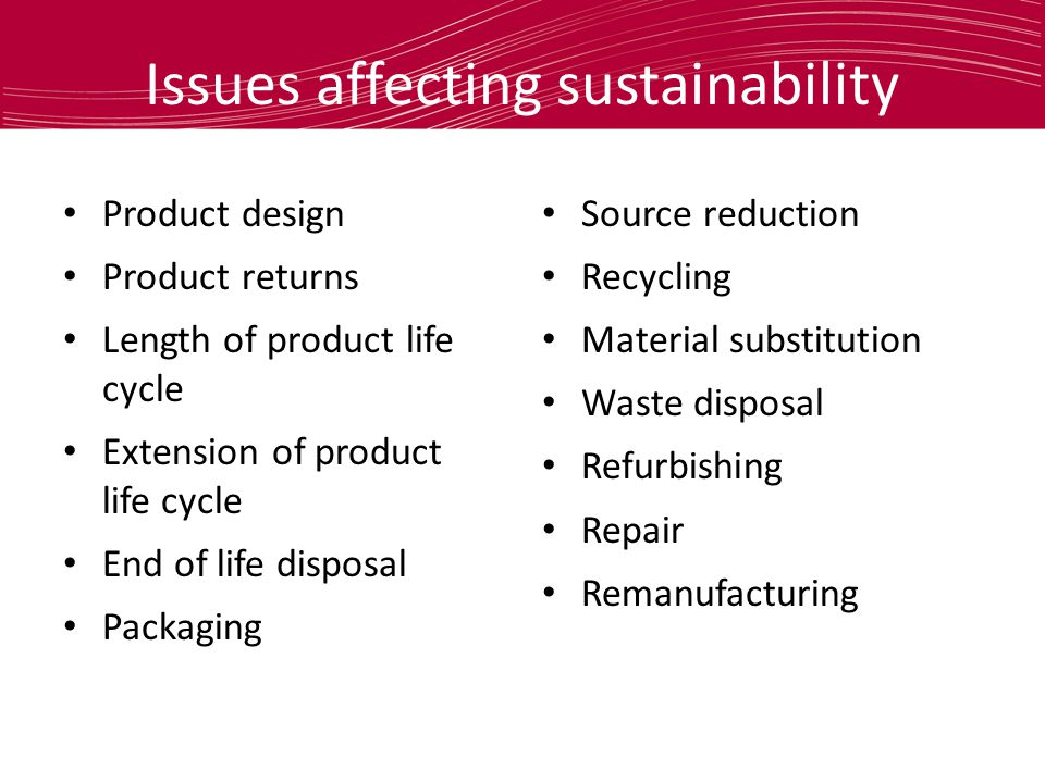 Issues affecting sustainability Product design Product returns Length of product life cycle Extension of product life cycle End of life disposal Packaging Source reduction Recycling Material substitution Waste disposal Refurbishing Repair Remanufacturing