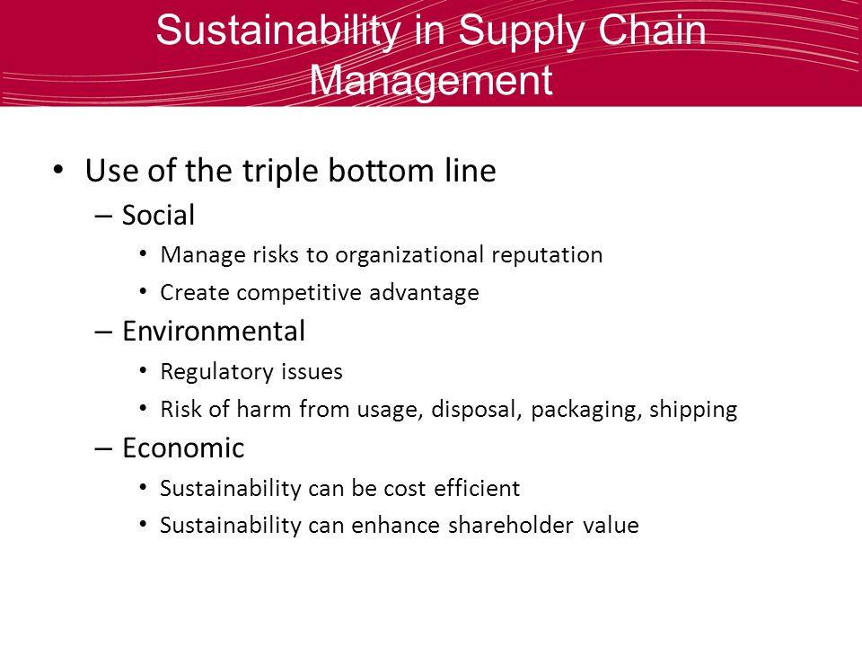 Sustainability in Supply Chain Management Use of the triple bottom line – Social Manage risks to organizational reputation Create competitive advantage – Environmental Regulatory issues Risk of harm from usage, disposal, packaging, shipping – Economic Sustainability can be cost efficient Sustainability can enhance shareholder value