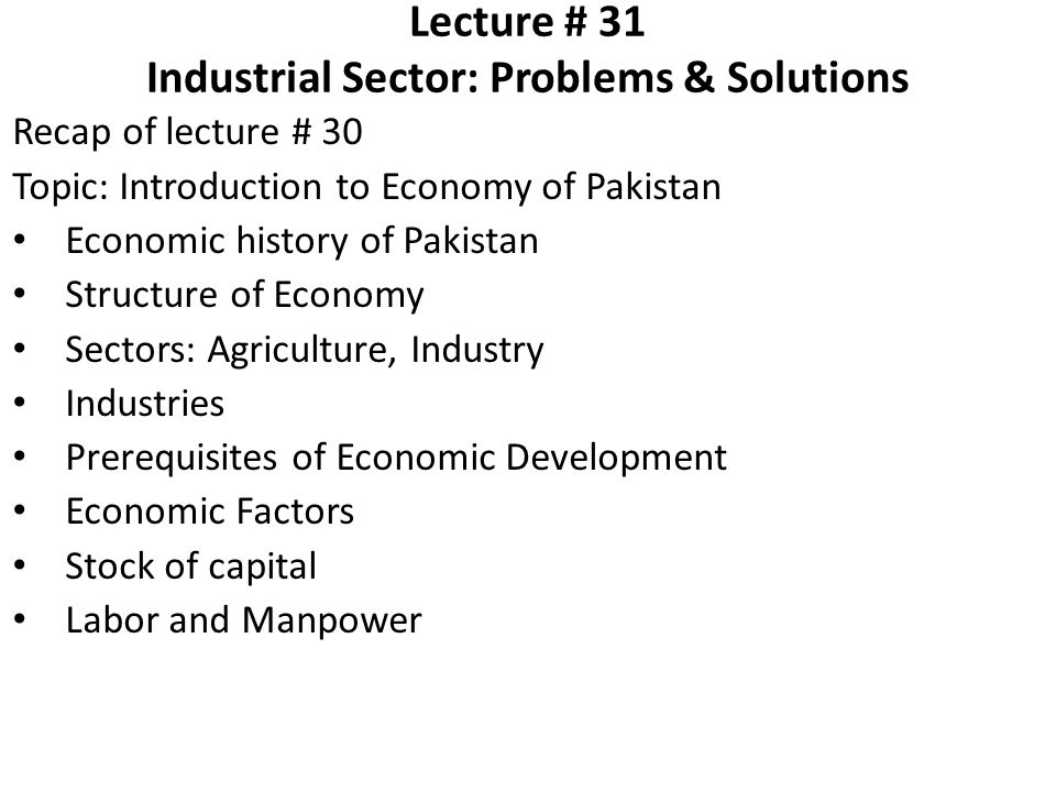 Lecture # 31 Industrial Sector: Problems & Solutions Recap of lecture # 30 Topic: Introduction to Economy of Pakistan Economic history of Pakistan Str