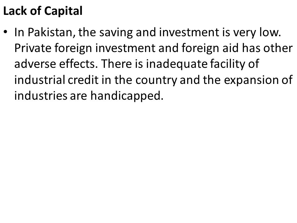 Lack of Capital In Pakistan, the saving and investment is very low. Private foreign investment and foreign aid has other adverse effects. There is ina