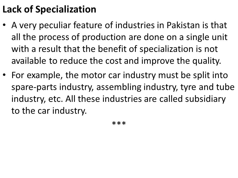 Lack of Specialization A very peculiar feature of industries in Pakistan is that all the process of production are done on a single unit with a result