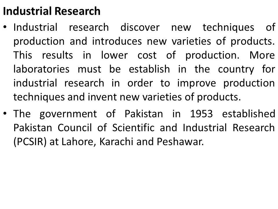 Industrial Research Industrial research discover new techniques of production and introduces new varieties of products. This results in lower cost of