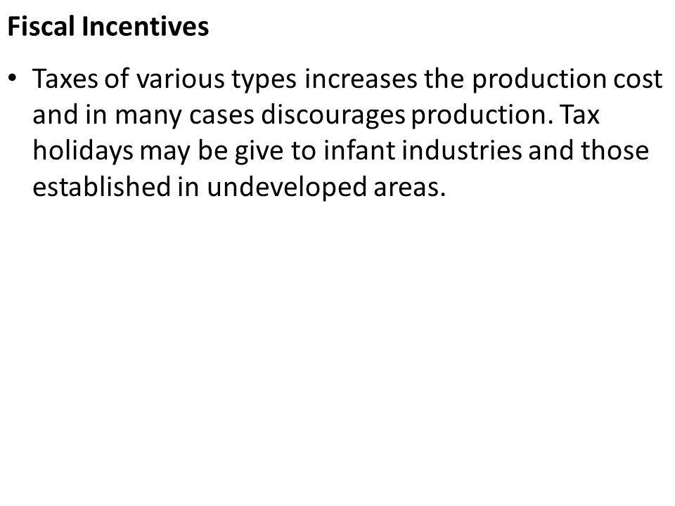 Fiscal Incentives Taxes of various types increases the production cost and in many cases discourages production. Tax holidays may be give to infant in