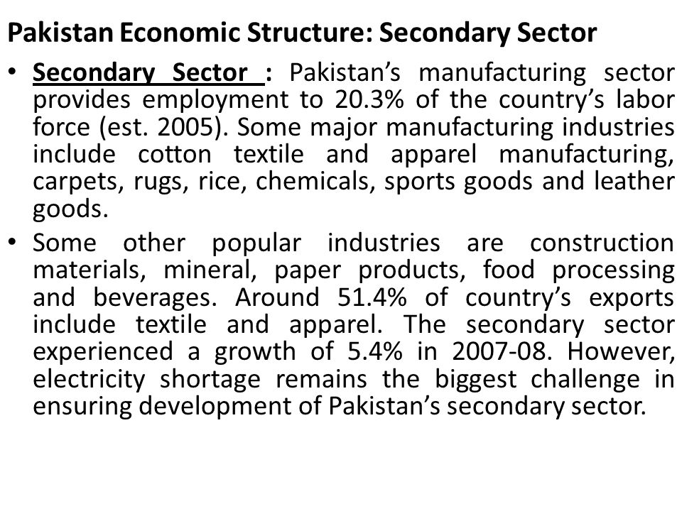 Pakistan Economic Structure: Secondary Sector Secondary Sector : Pakistans manufacturing sector provides employment to 20.3% of the countrys labor for