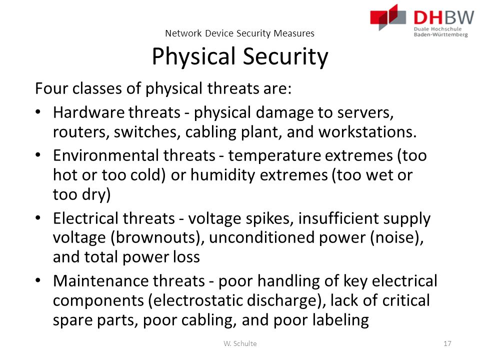Network Device Security Measures Physical Security Four classes of physical threats are: Hardware threats - physical damage to servers, routers, switc