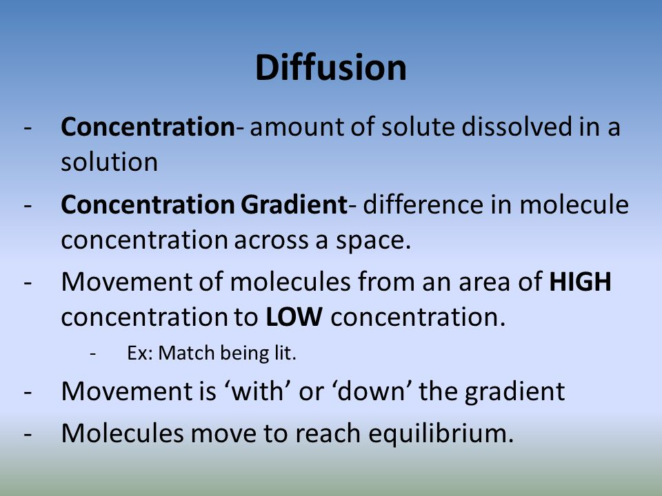 Diffusion -Concentration- amount of solute dissolved in a solution -Concentration Gradient- difference in molecule concentration across a space. -Move