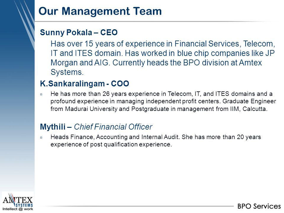 Our Management Team Sunny Pokala – CEO Has over 15 years of experience in Financial Services, Telecom, IT and ITES domain. Has worked in blue chip com