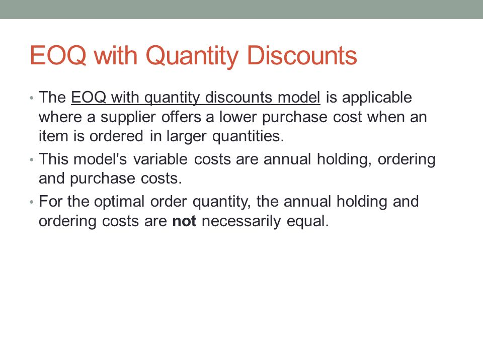 EOQ with Quantity Discounts The EOQ with quantity discounts model is applicable where a supplier offers a lower purchase cost when an item is ordered