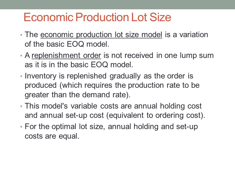Economic Production Lot Size The economic production lot size model is a variation of the basic EOQ model. A replenishment order is not received in on
