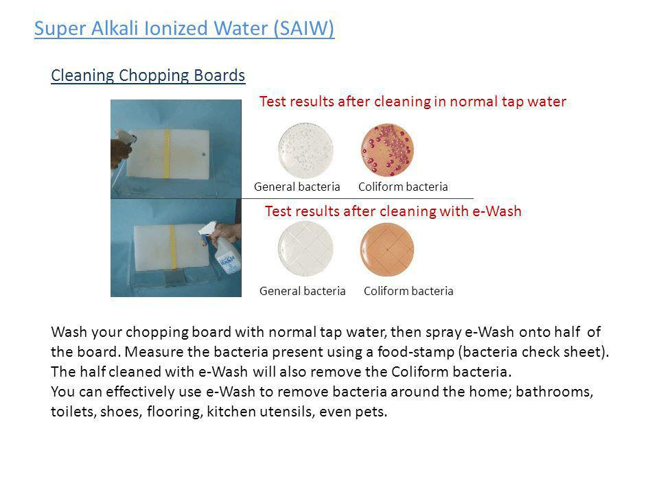 Super Alkali Ionized Water (SAIW) Cleaning Chopping Boards Test results after cleaning in normal tap water General bacteria Wash your chopping board w