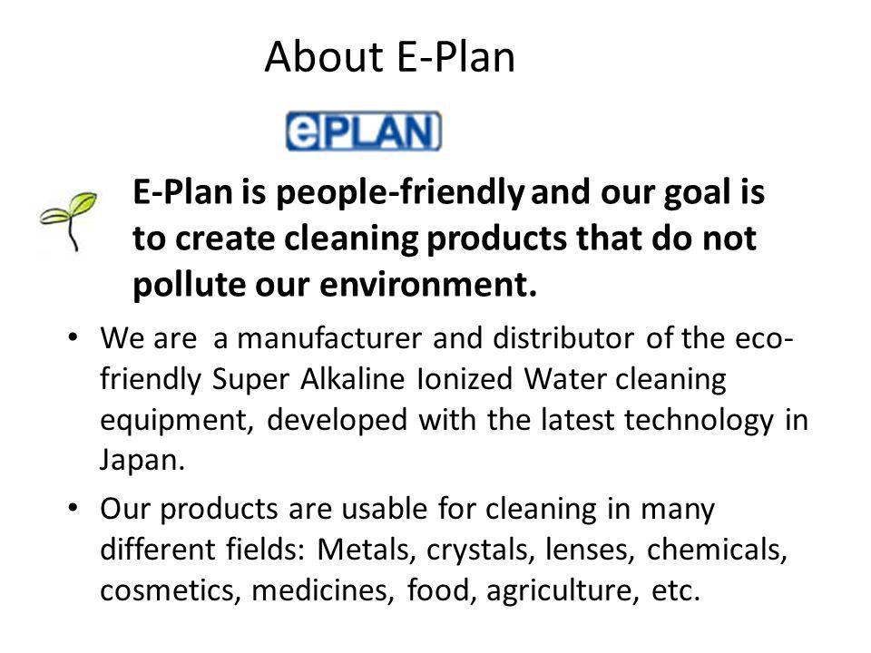 About E-Plan We are a manufacturer and distributor of the eco- friendly Super Alkaline Ionized Water cleaning equipment, developed with the latest technology in Japan.