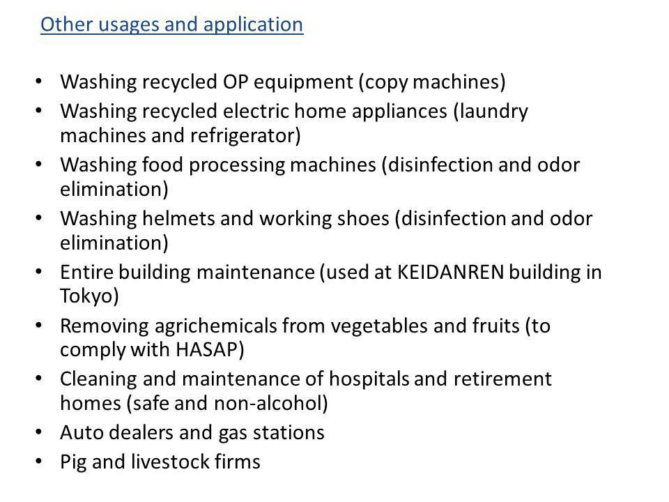 Washing recycled OP equipment (copy machines) Washing recycled electric home appliances (laundry machines and refrigerator) Washing food processing machines (disinfection and odor elimination) Washing helmets and working shoes (disinfection and odor elimination) Entire building maintenance (used at KEIDANREN building in Tokyo) Removing agrichemicals from vegetables and fruits (to comply with HASAP) Cleaning and maintenance of hospitals and retirement homes (safe and non-alcohol) Auto dealers and gas stations Pig and livestock firms Other usages and application
