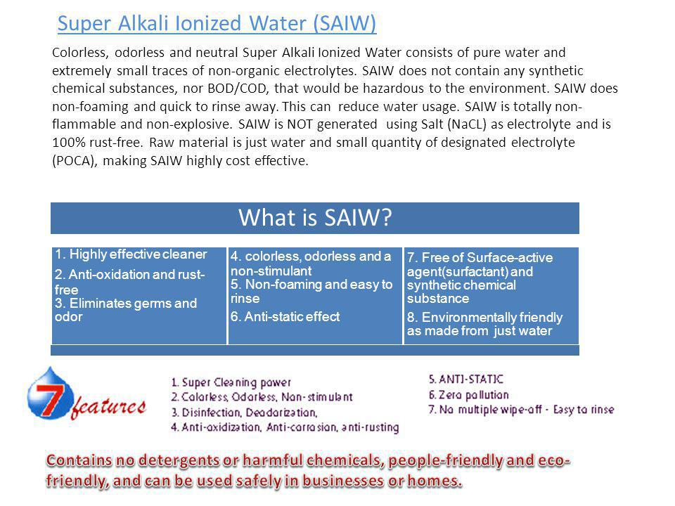 Super Alkali Ionized Water (SAIW) Colorless, odorless and neutral Super Alkali Ionized Water consists of pure water and extremely small traces of non-