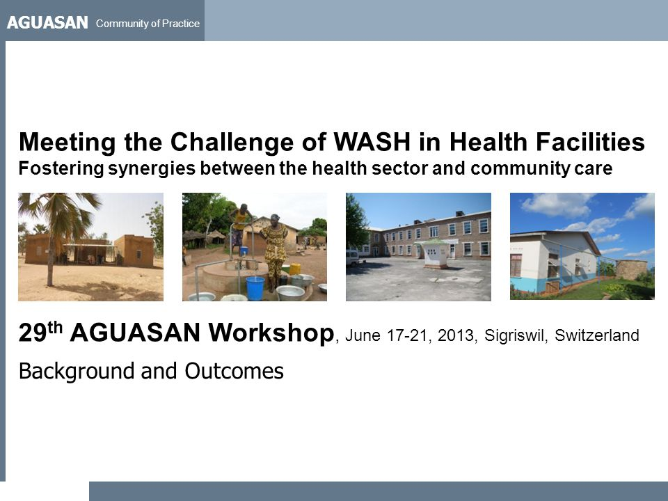 AGUASAN Community of Practice 29 th AGUASAN Workshop, June 17-21, 2013, Sigriswil, Switzerland Background and Outcomes Meeting the Challenge of WASH i