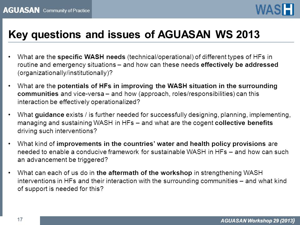 AGUASAN Community of Practice Key questions and issues of AGUASAN WS 2013 17 AGUASAN Workshop 29 (2013 ) What are the specific WASH needs (technical/operational) of different types of HFs in routine and emergency situations – and how can these needs effectively be addressed (organizationally/institutionally).