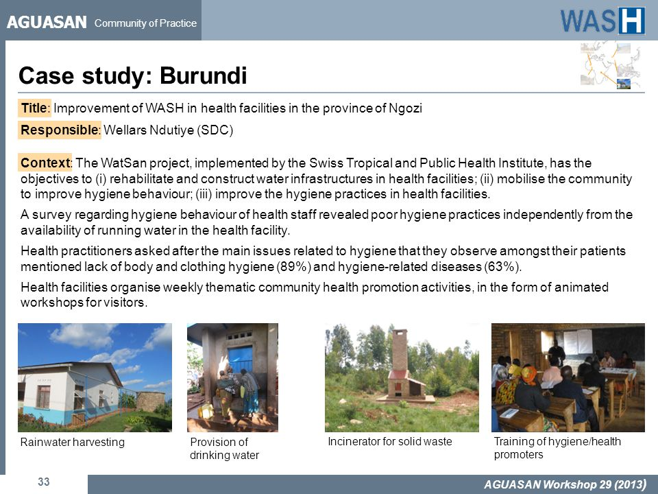 AGUASAN Community of Practice Case study: Burundi 33 AGUASAN Workshop 29 (2013 ) Title: Improvement of WASH in health facilities in the province of Ngozi Responsible: Wellars Ndutiye (SDC) Context: The WatSan project, implemented by the Swiss Tropical and Public Health Institute, has the objectives to (i) rehabilitate and construct water infrastructures in health facilities; (ii) mobilise the community to improve hygiene behaviour; (iii) improve the hygiene practices in health facilities.
