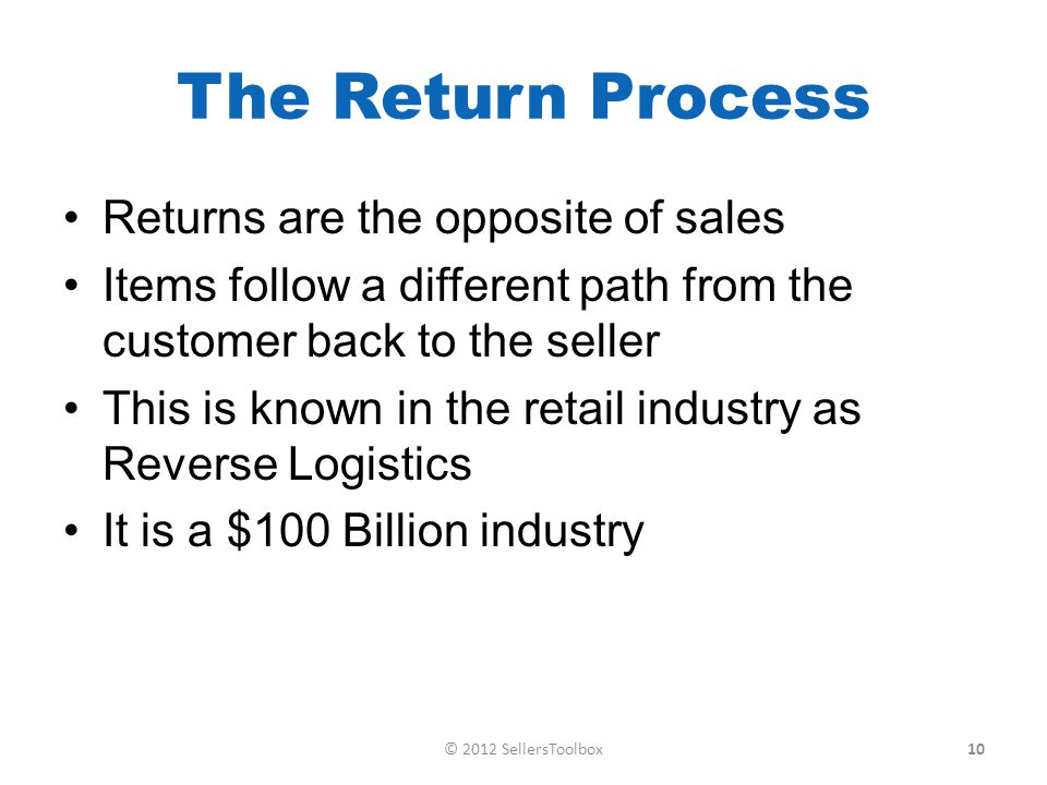The Return Process Returns are the opposite of sales Items follow a different path from the customer back to the seller This is known in the retail industry as Reverse Logistics It is a $100 Billion industry 10© 2012 SellersToolbox