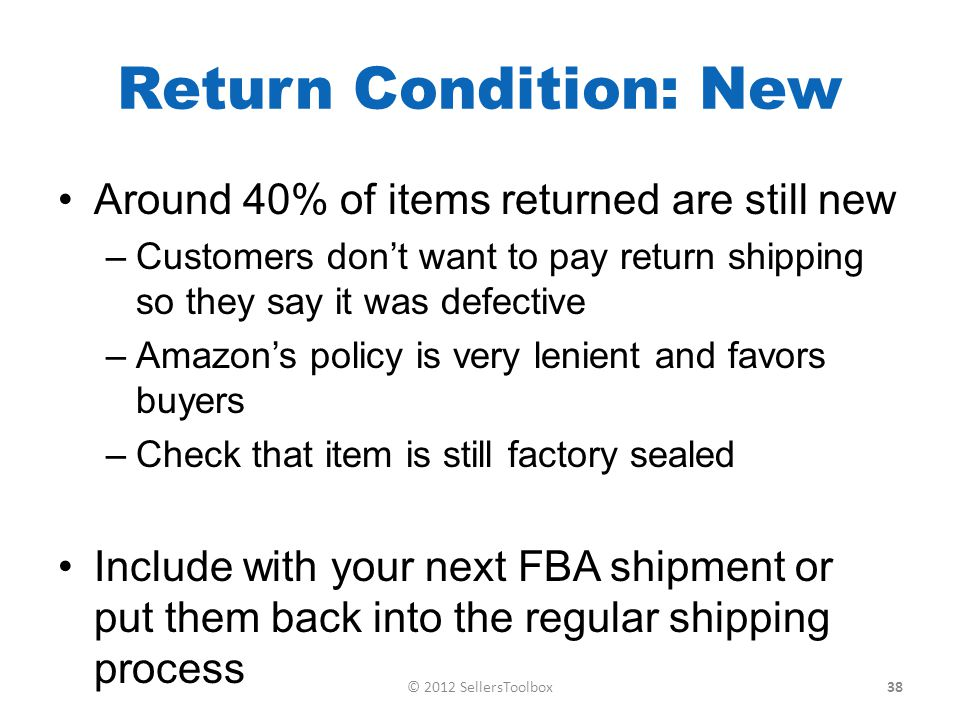 Return Condition: New Around 40% of items returned are still new –Customers dont want to pay return shipping so they say it was defective –Amazons policy is very lenient and favors buyers –Check that item is still factory sealed Include with your next FBA shipment or put them back into the regular shipping process 38© 2012 SellersToolbox