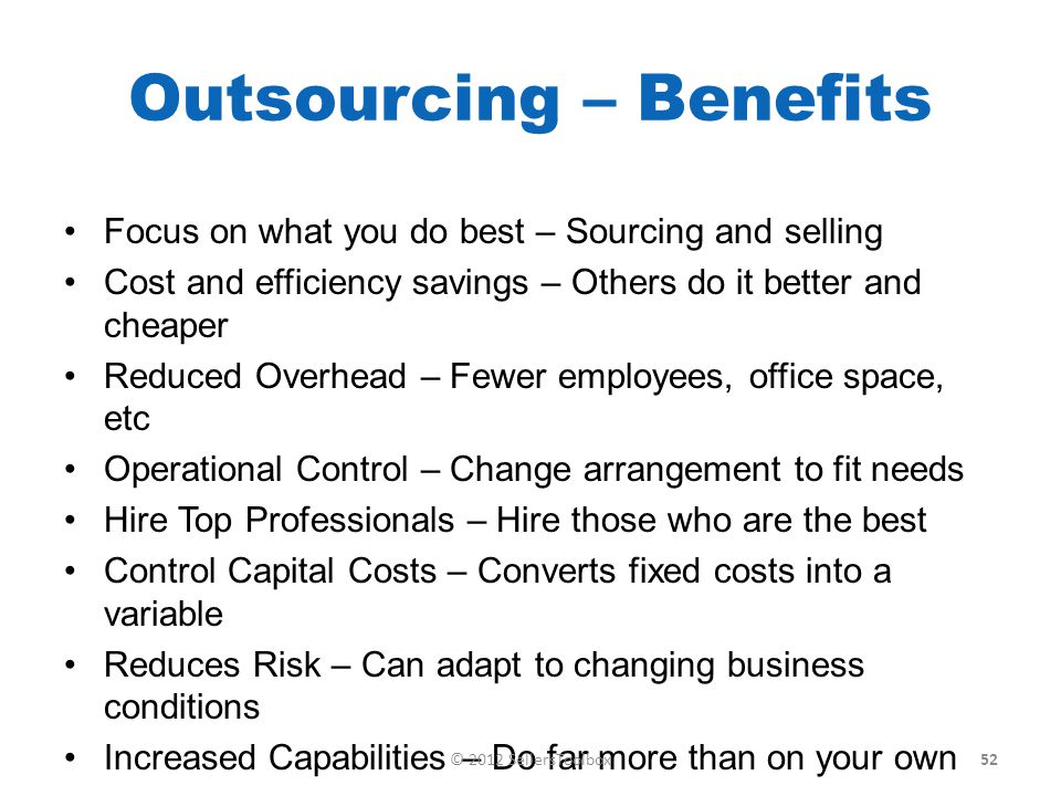 Outsourcing – Benefits Focus on what you do best – Sourcing and selling Cost and efficiency savings – Others do it better and cheaper Reduced Overhead – Fewer employees, office space, etc Operational Control – Change arrangement to fit needs Hire Top Professionals – Hire those who are the best Control Capital Costs – Converts fixed costs into a variable Reduces Risk – Can adapt to changing business conditions Increased Capabilities – Do far more than on your own 52© 2012 SellersToolbox