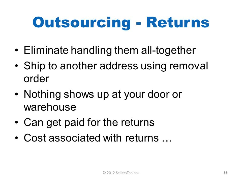 Outsourcing - Returns Eliminate handling them all-together Ship to another address using removal order Nothing shows up at your door or warehouse Can get paid for the returns Cost associated with returns … 55© 2012 SellersToolbox