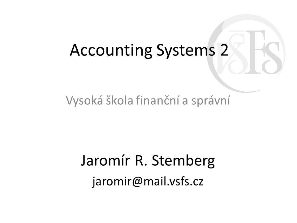 Accounting Systems 2 Vysoká škola finanční a správní Jaromír R. Stemberg jaromir@mail.vsfs.cz