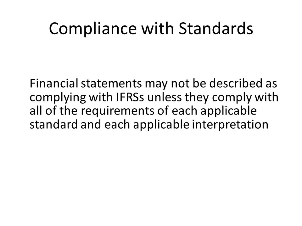 Compliance with Standards Financial statements may not be described as complying with IFRSs unless they comply with all of the requirements of each ap