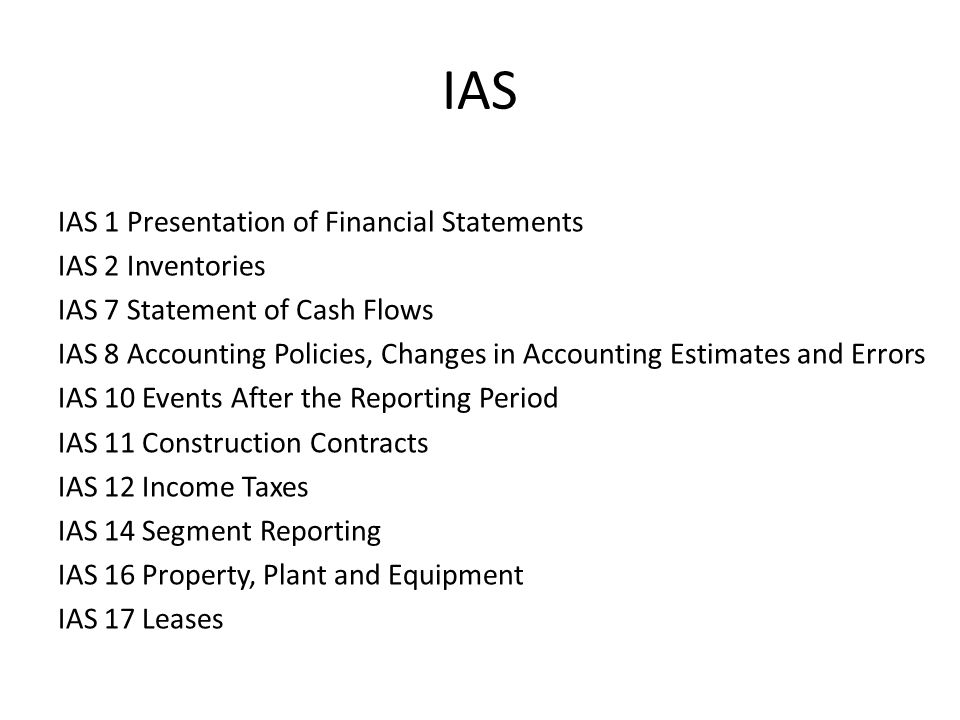 IAS IAS 1 Presentation of Financial Statements IAS 2 Inventories IAS 7 Statement of Cash Flows IAS 8 Accounting Policies, Changes in Accounting Estima