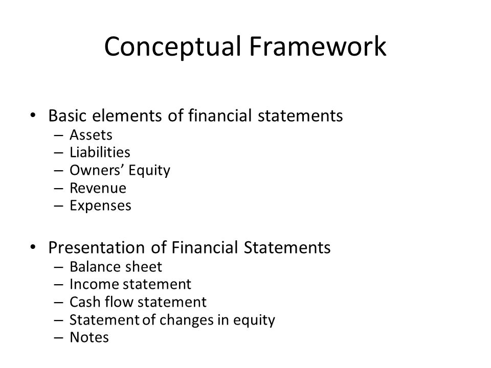 Conceptual Framework Basic elements of financial statements – Assets – Liabilities – Owners Equity – Revenue – Expenses Presentation of Financial Stat