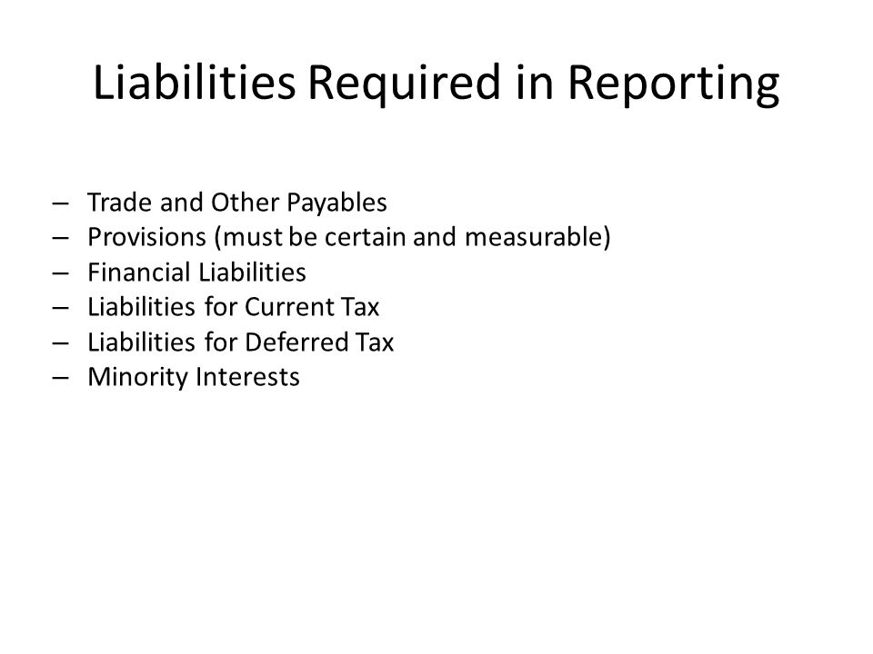 Liabilities Required in Reporting – Trade and Other Payables – Provisions (must be certain and measurable) – Financial Liabilities – Liabilities for C