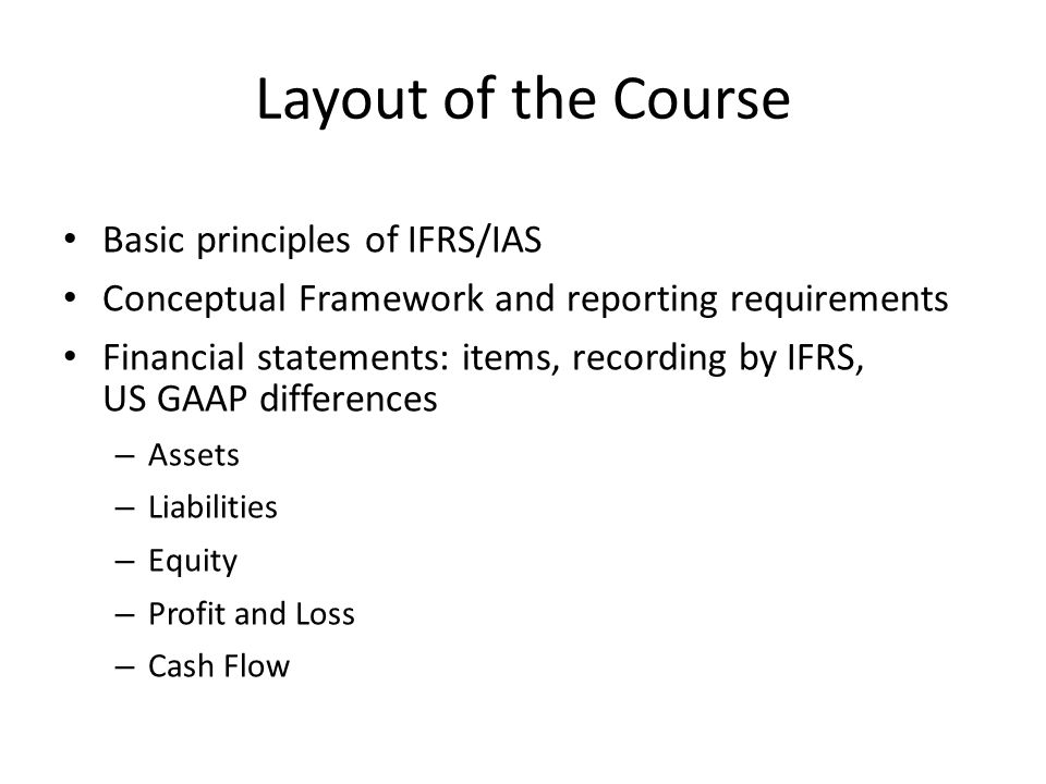 Layout of the Course Basic principles of IFRS/IAS Conceptual Framework and reporting requirements Financial statements: items, recording by IFRS, US G