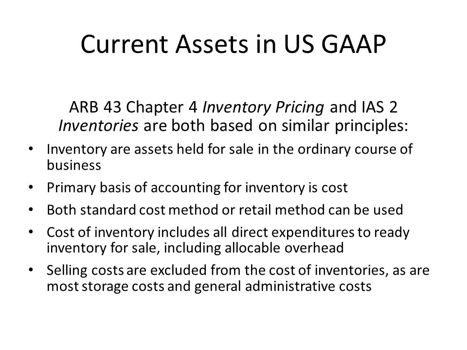 Current Assets in US GAAP ARB 43 Chapter 4 Inventory Pricing and IAS 2 Inventories are both based on similar principles: Inventory are assets held for