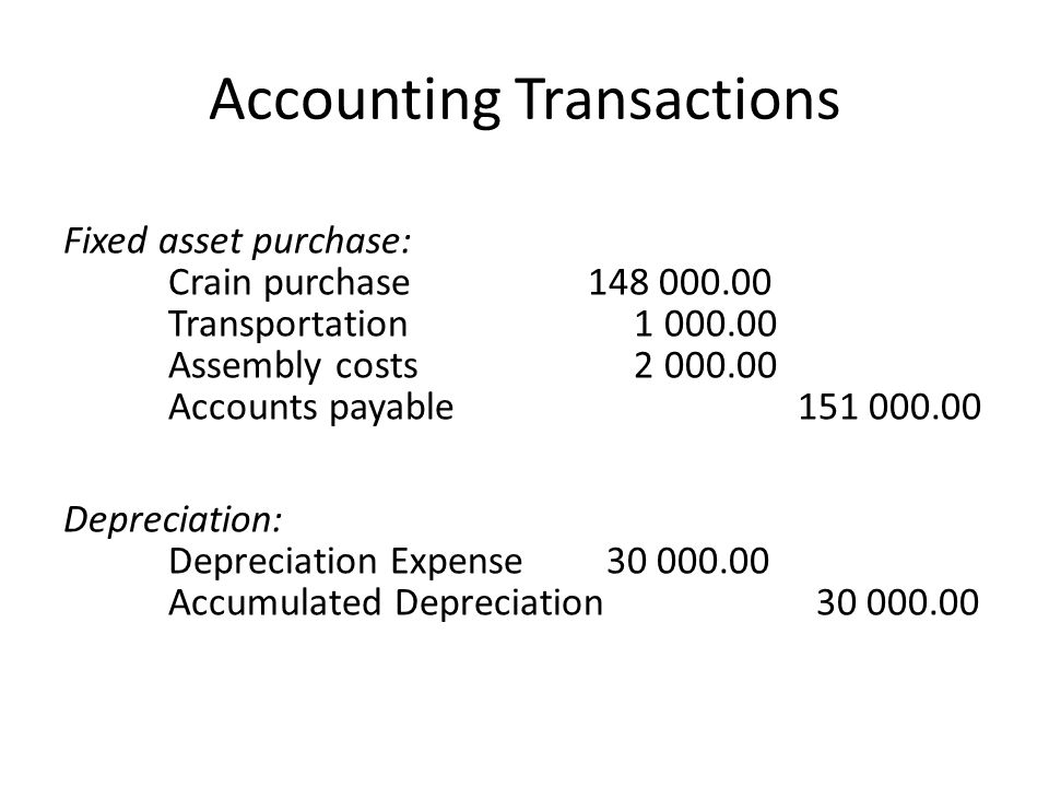 Accounting Transactions Fixed asset purchase: Crain purchase148 000.00 Transportation 1 000.00 Assembly costs 2 000.00 Accounts payable151 000.00 Depr