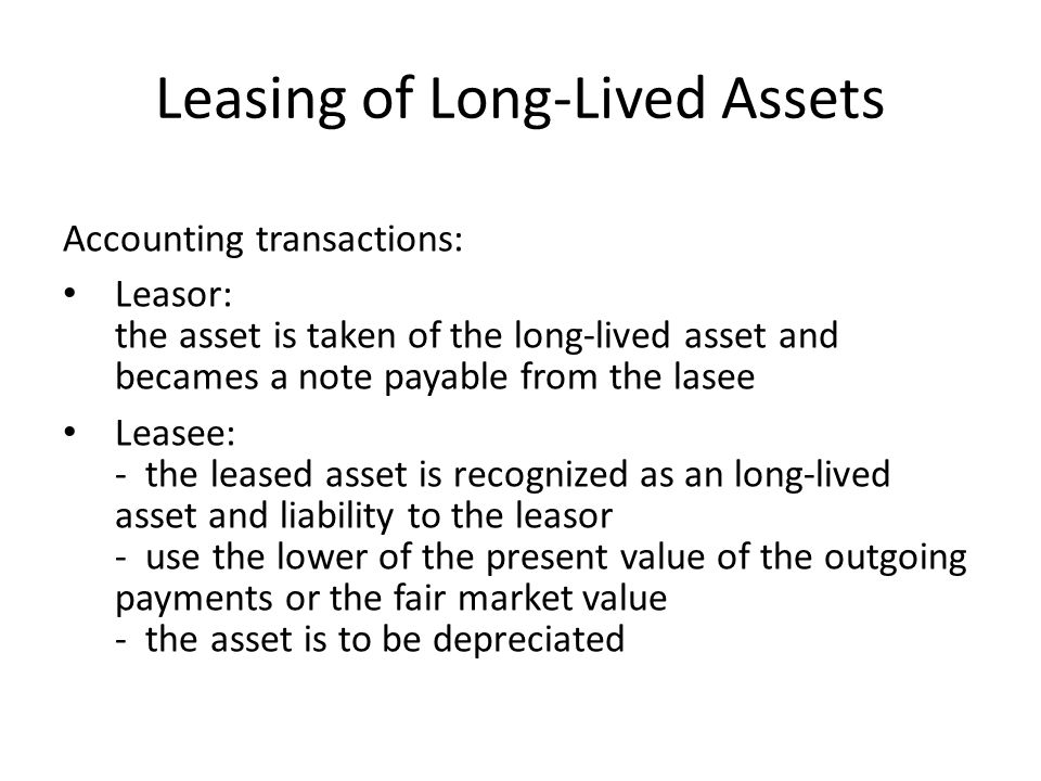 Leasing of Long-Lived Assets Accounting transactions: Leasor: the asset is taken of the long-lived asset and becames a note payable from the lasee Lea