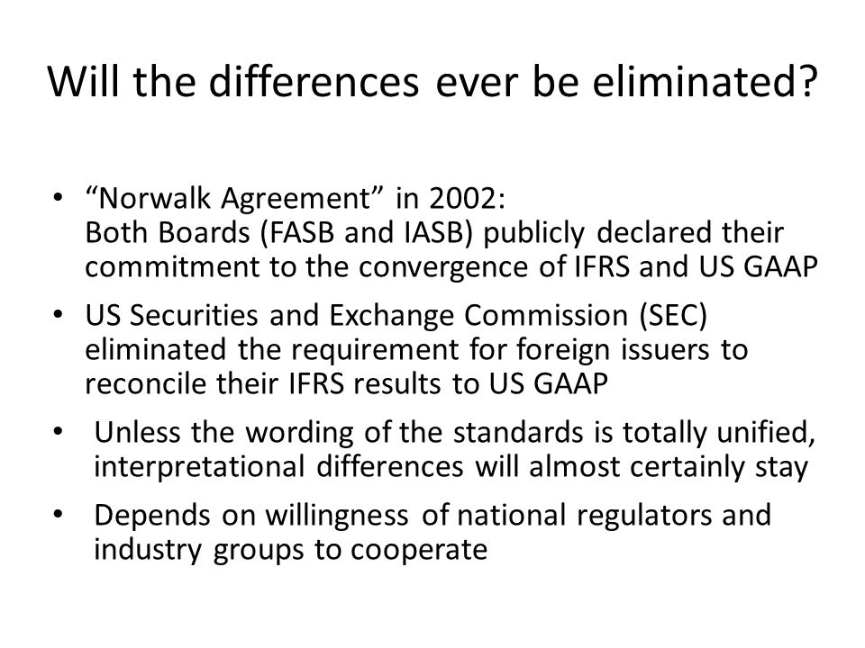 Will the differences ever be eliminated? Norwalk Agreement in 2002: Both Boards (FASB and IASB) publicly declared their commitment to the convergence