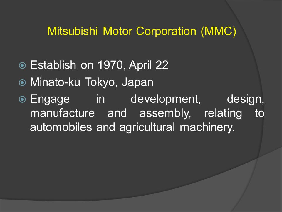 Mitsubishi Motor Corporation (MMC) Establish on 1970, April 22 Minato-ku Tokyo, Japan Engage in development, design, manufacture and assembly, relatin