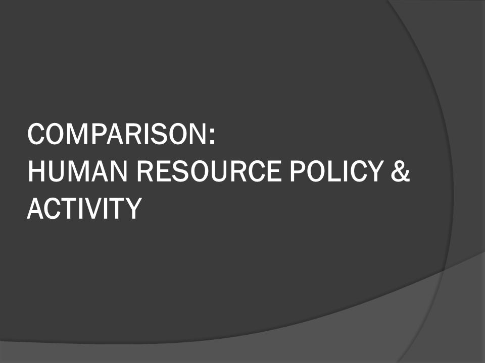 COMPARISON: HUMAN RESOURCE POLICY & ACTIVITY